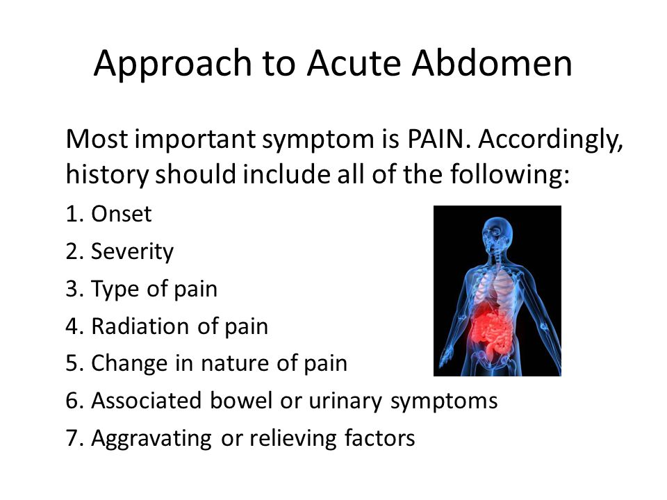 Approach to Acute Abdomen Diagnosis according to onset of pain: – Sudden – Rapid – Gradual – Chronic (exacerbation) Sudden onset (full pain in seconds) Perforated ulcer Mesenteric infarction Ruptured AAA Ruptured ectopic pregnancy Ovarian torsion or ruptured cyst Pulmonary embolism Acute myocardial infarction Rapid onset (initial sensation to full pain over minutes or hours) Strangulated hernia Volvulus Intussusception Acute pancreatitis Biliary colic Diverticulitis Ureteral and renal colic Gradual onset (hours) Appendicitis Strangulated hernia Chronic pancreatitis Peptic ulcer disease Inflammatory bowel disease Mesenteric lymphadenitis Cystitis and urinary retention Salpingitis and prostatitis Stereotypes of Pain Onset and Associated Pathology Position of patient (motionless vs.