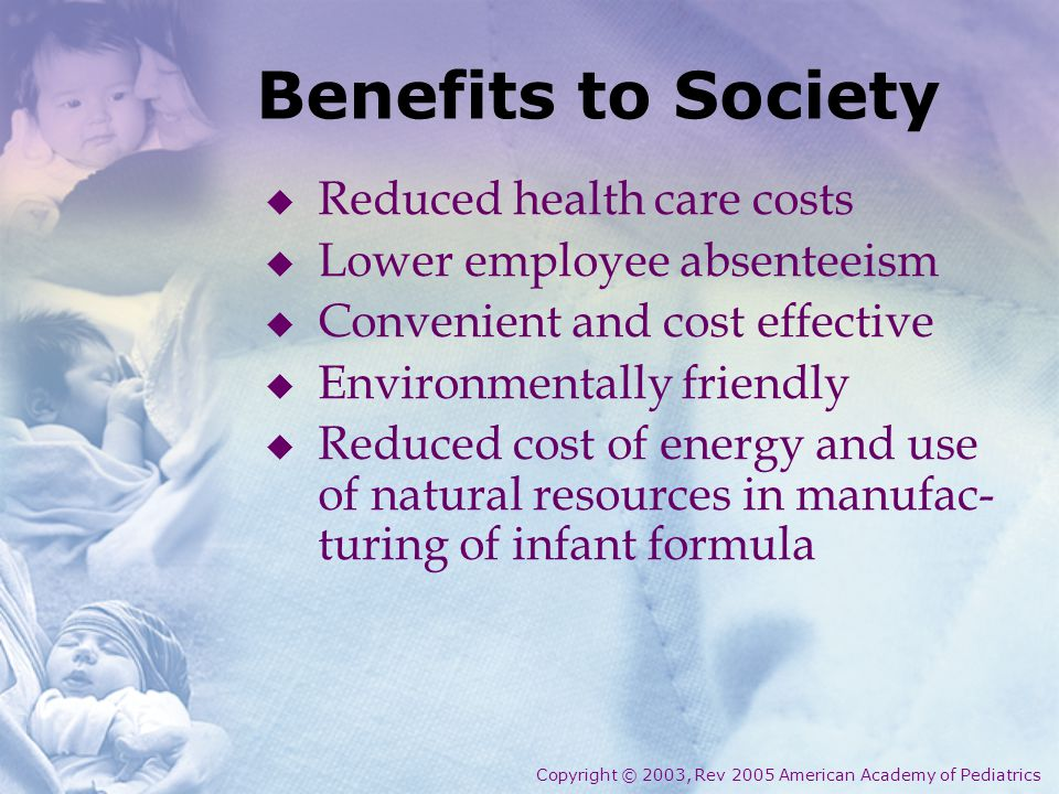 Benefits to Society  Reduced health care costs  Lower employee absenteeism  Convenient and cost effective  Environmentally friendly  Reduced cost of energy and use of natural resources in manufac- turing of infant formula Copyright © 2003, Rev 2005 American Academy of Pediatrics
