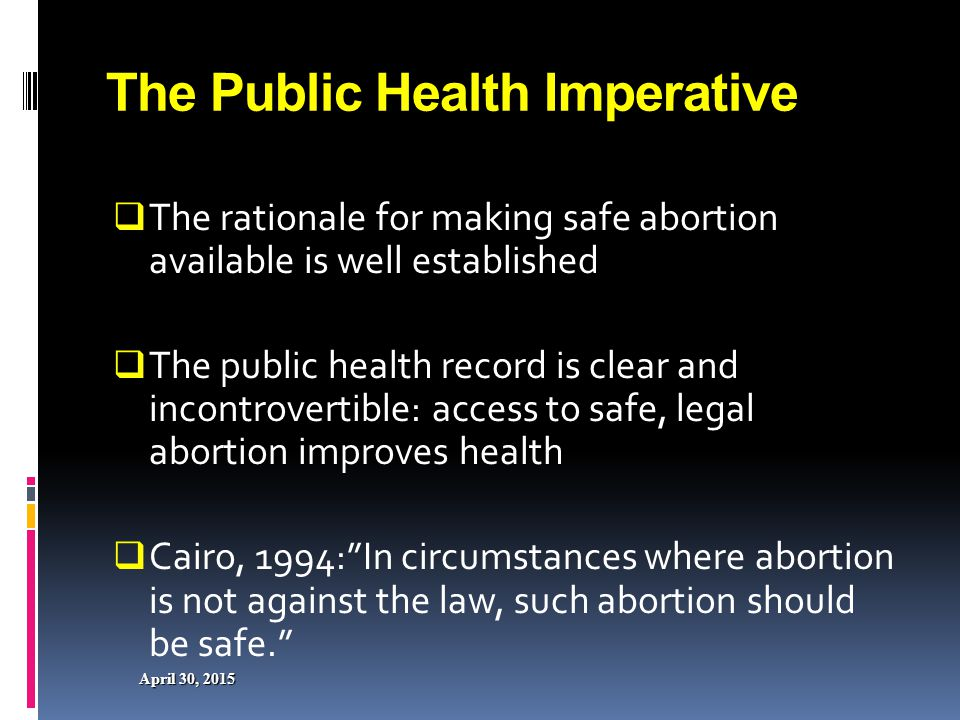 April 30, 2015April 30, 2015April 30, 2015 Dealing with Unsafe Abortion in Africa The Maputo Plan of Action  Enact policies and laws to reduce the incidence of unsafe abortion  Prepare and implement national POA to reduce the incidence of unwanted pregnancies & unsafe abortion  Provide safe abortion services to the fullest extent of the law  Educate communities on available safe abortion services as allowed by natural laws  Train health providers in prevention and management of unsafe abortion 24