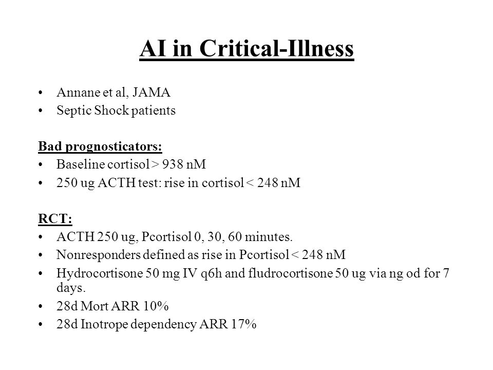 AI in Critical-Illness Annane et al, JAMA Septic Shock patients Bad prognosticators: Baseline cortisol > 938 nM 250 ug ACTH test: rise in cortisol < 2