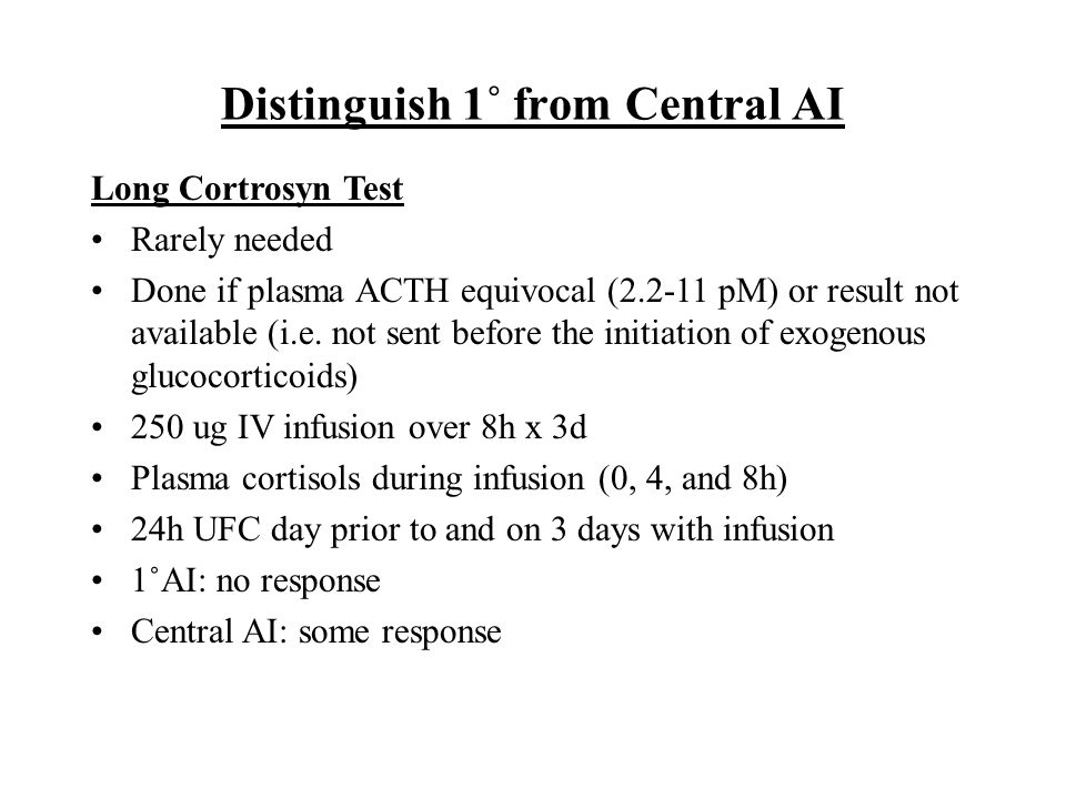 Distinguish 1˚ from Central AI Long Cortrosyn Test Rarely needed Done if plasma ACTH equivocal (2.2-11 pM) or result not available (i.e.