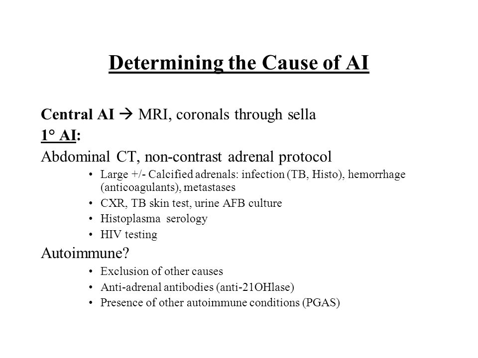 Determining the Cause of AI Central AI  MRI, coronals through sella 1° AI: Abdominal CT, non-contrast adrenal protocol Large +/- Calcified adrenals: infection (TB, Histo), hemorrhage (anticoagulants), metastases CXR, TB skin test, urine AFB culture Histoplasma serology HIV testing Autoimmune.