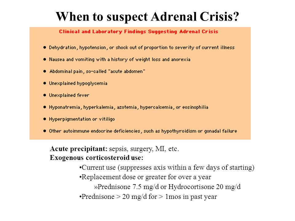 When to suspect Adrenal Crisis? Acute precipitant: sepsis, surgery, MI, etc. Exogenous corticosteroid use: Current use (suppresses axis within a few d