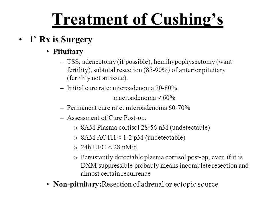 Treatment of Cushing's 1˚ Rx is Surgery Pituitary –TSS, adenectomy (if possible), hemihypophysectomy (want fertility), subtotal resection (85-90%) of