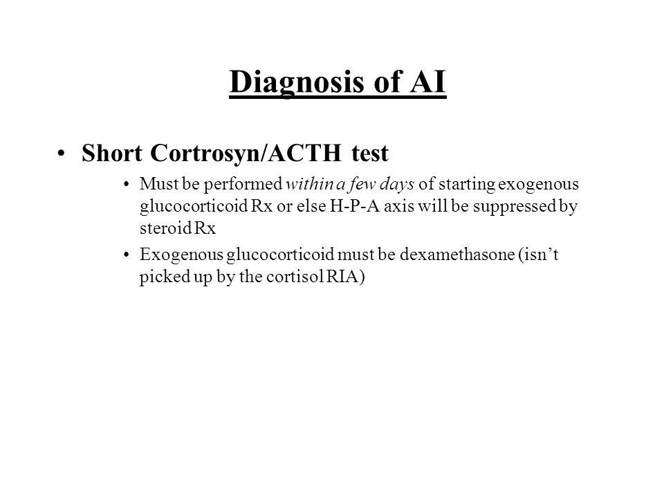 Diagnosis of AI Short Cortrosyn/ACTH test Must be performed within a few days of starting exogenous glucocorticoid Rx or else H-P-A axis will be suppr