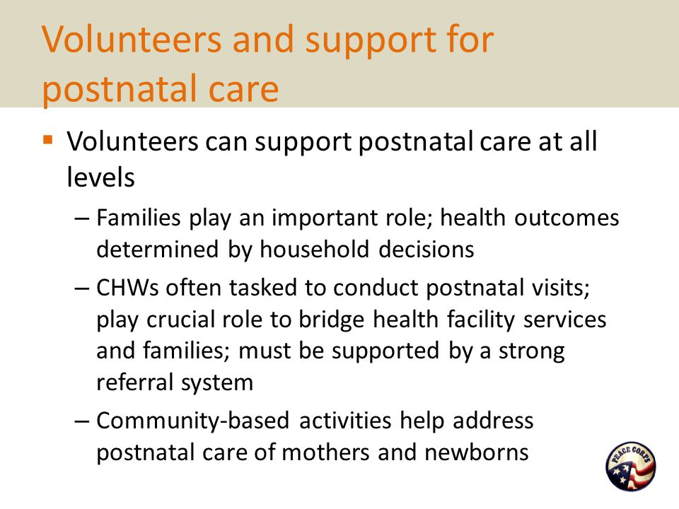 Volunteers and support for postnatal care  Volunteers can support postnatal care at all levels – Families play an important role; health outcomes det