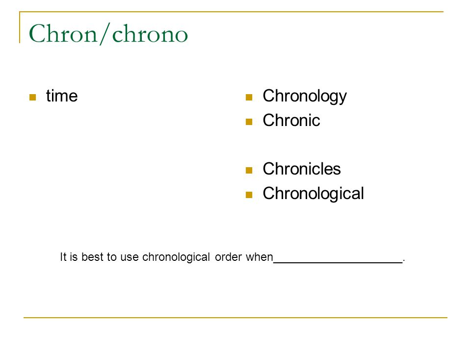 Chron/chrono time Chronology Chronic Chronicles Chronological It is best to use chronological order when____________________.