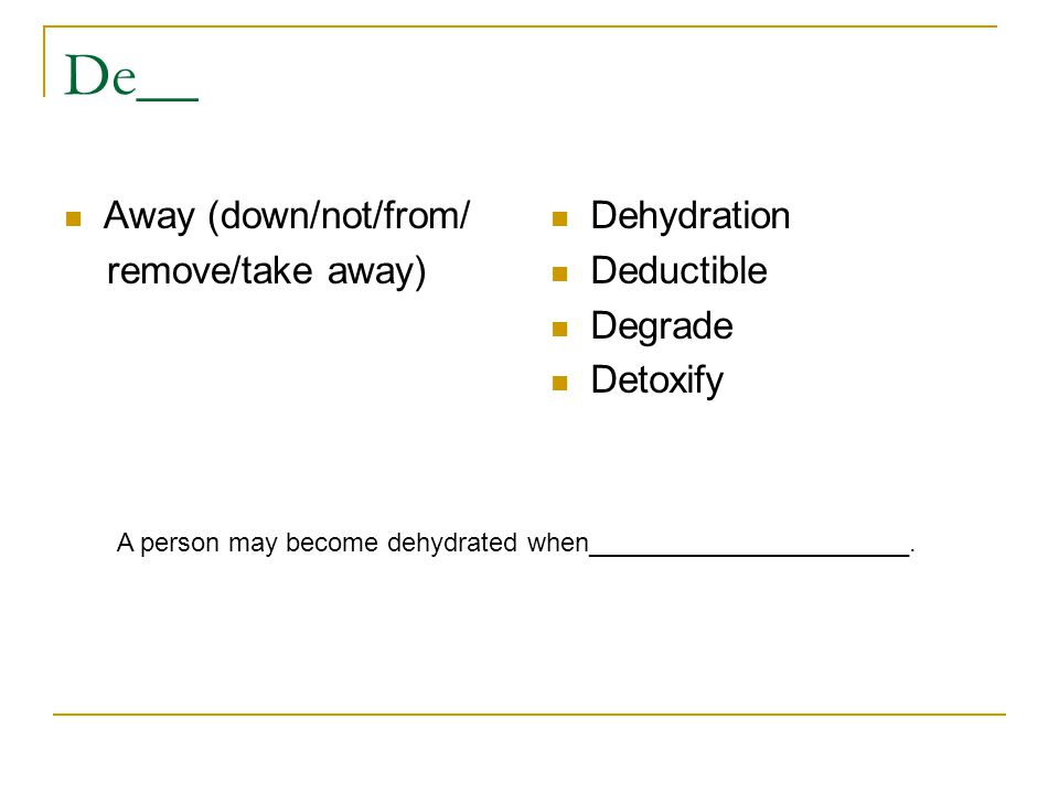 De__ Away (down/not/from/ remove/take away) Dehydration Deductible Degrade Detoxify A person may become dehydrated when______________________.