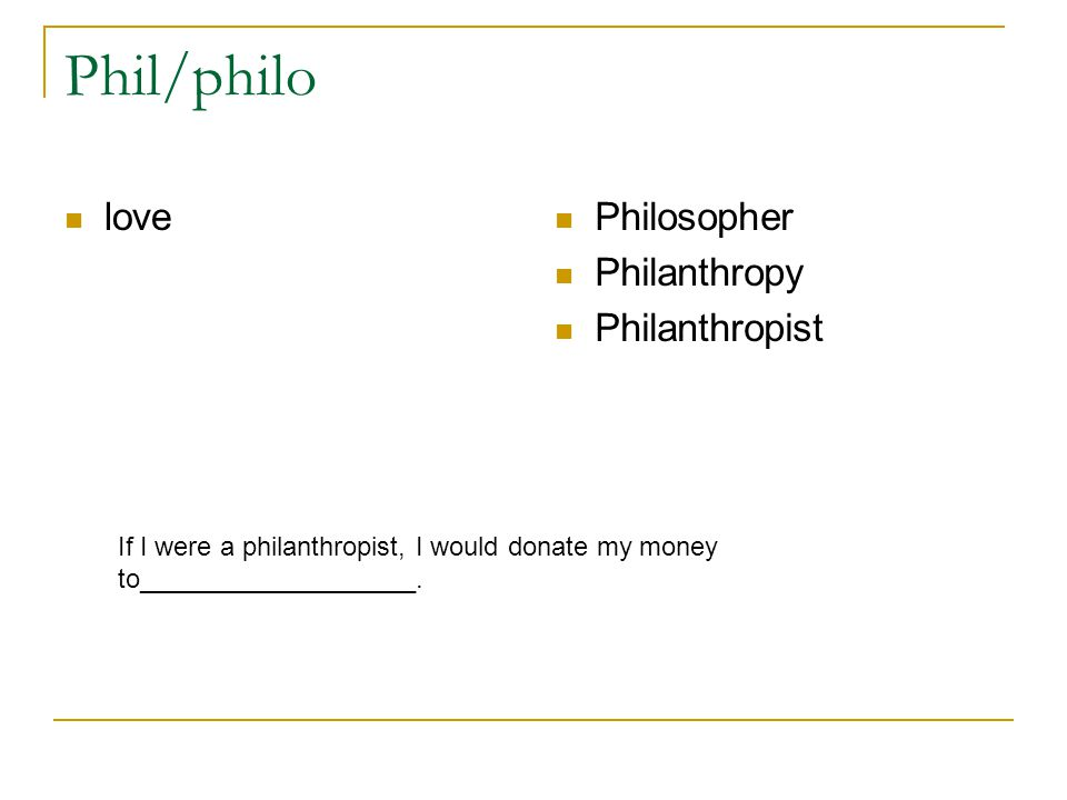 Phil/philo love Philosopher Philanthropy Philanthropist If I were a philanthropist, I would donate my money to___________________.