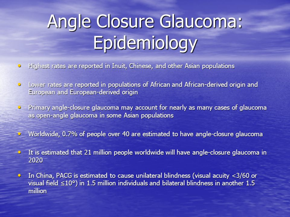 Angle Closure Glaucoma: Epidemiology Highest rates are reported in Inuit, Chinese, and other Asian populations Highest rates are reported in Inuit, Ch