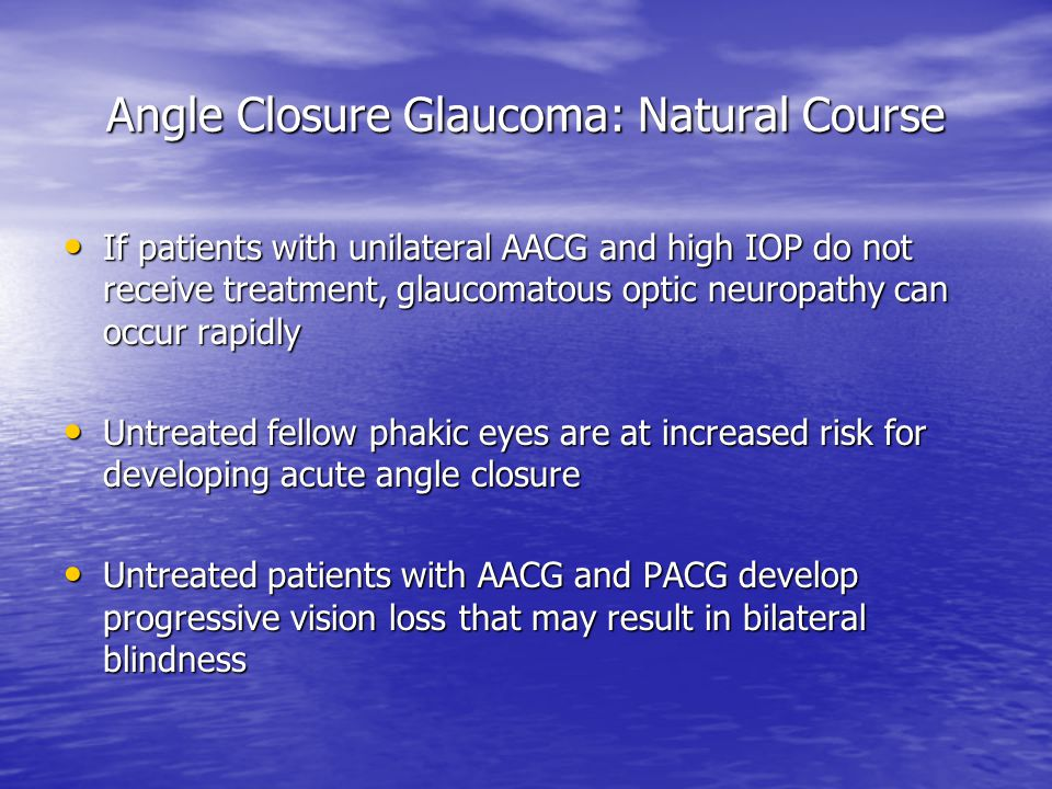 Angle Closure Glaucoma: Natural Course If patients with unilateral AACG and high IOP do not receive treatment, glaucomatous optic neuropathy can occur rapidly If patients with unilateral AACG and high IOP do not receive treatment, glaucomatous optic neuropathy can occur rapidly Untreated fellow phakic eyes are at increased risk for developing acute angle closure Untreated fellow phakic eyes are at increased risk for developing acute angle closure Untreated patients with AACG and PACG develop progressive vision loss that may result in bilateral blindness Untreated patients with AACG and PACG develop progressive vision loss that may result in bilateral blindness