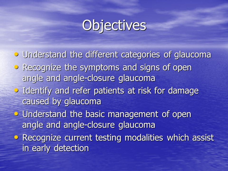 Objectives Understand the different categories of glaucoma Understand the different categories of glaucoma Recognize the symptoms and signs of open an
