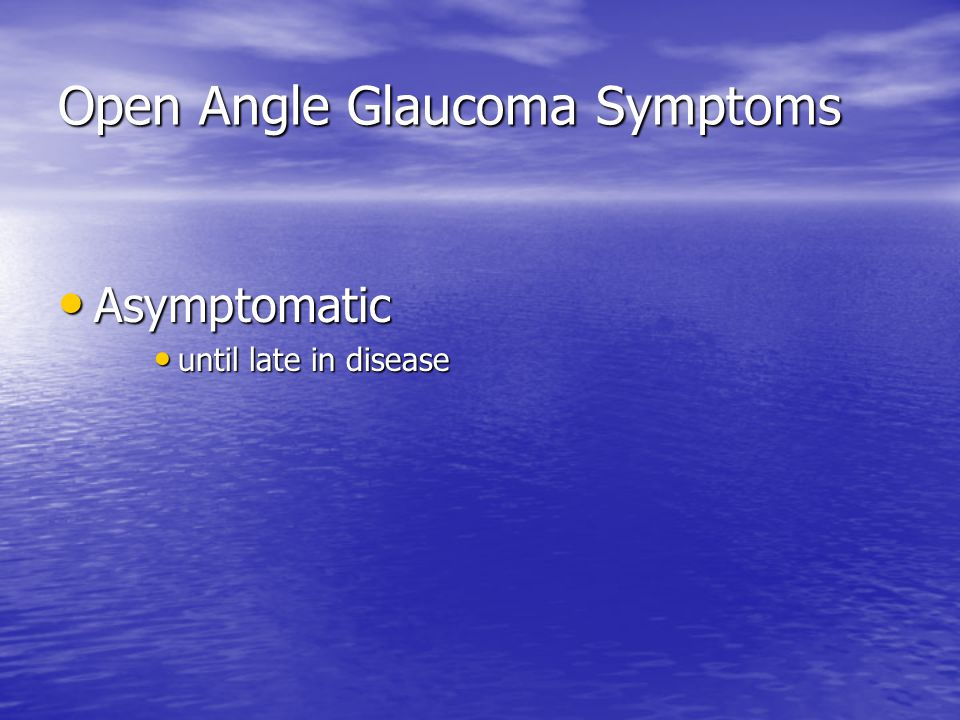 Open Angle Glaucoma Symptoms Asymptomatic until late in disease