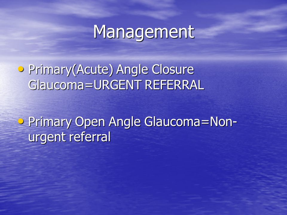 Management Primary(Acute) Angle Closure Glaucoma=URGENT REFERRAL Primary(Acute) Angle Closure Glaucoma=URGENT REFERRAL Primary Open Angle Glaucoma=Non