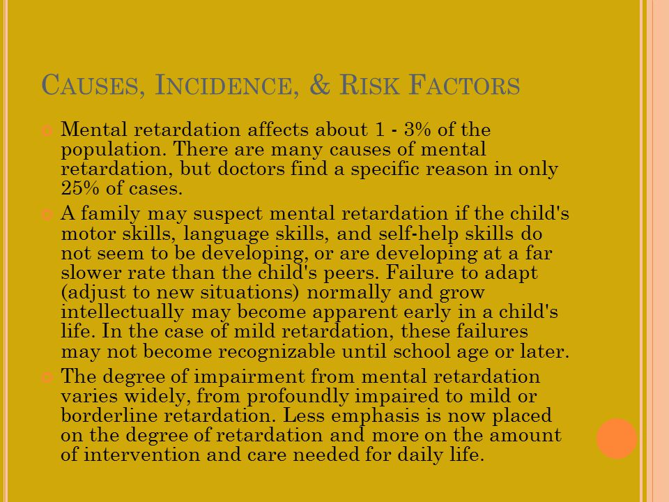 C AUSES, I NCIDENCE, & R ISK F ACTORS Mental retardation affects about 1 - 3% of the population.