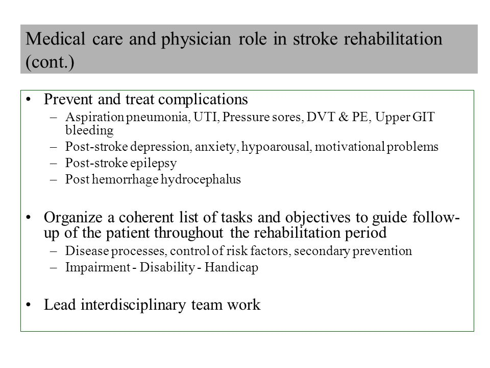 Medical care and physician role in stroke rehabilitation (cont.) Prevent and treat complications –Aspiration pneumonia, UTI, Pressure sores, DVT & PE, Upper GIT bleeding –Post-stroke depression, anxiety, hypoarousal, motivational problems –Post-stroke epilepsy –Post hemorrhage hydrocephalus Organize a coherent list of tasks and objectives to guide follow- up of the patient throughout the rehabilitation period –Disease processes, control of risk factors, secondary prevention –Impairment - Disability - Handicap Lead interdisciplinary team work