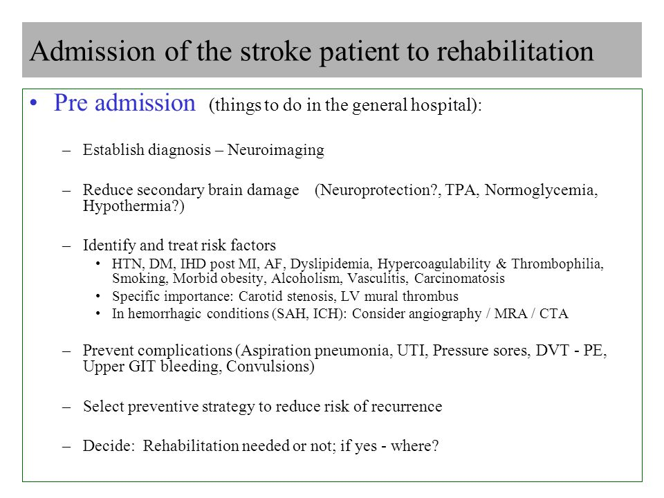 Admission of the stroke patient to rehabilitation Pre admission (things to do in the general hospital): –Establish diagnosis – Neuroimaging –Reduce secondary brain damage (Neuroprotection , TPA, Normoglycemia, Hypothermia ) –Identify and treat risk factors HTN, DM, IHD post MI, AF, Dyslipidemia, Hypercoagulability & Thrombophilia, Smoking, Morbid obesity, Alcoholism, Vasculitis, Carcinomatosis Specific importance: Carotid stenosis, LV mural thrombus In hemorrhagic conditions (SAH, ICH): Consider angiography / MRA / CTA –Prevent complications (Aspiration pneumonia, UTI, Pressure sores, DVT - PE, Upper GIT bleeding, Convulsions) –Select preventive strategy to reduce risk of recurrence –Decide: Rehabilitation needed or not; if yes - where