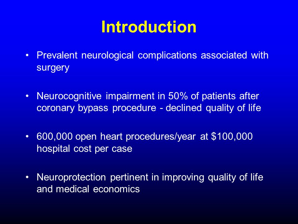 Introduction Prevalent neurological complications associated with surgery Neurocognitive impairment in 50% of patients after coronary bypass procedure - declined quality of life 600,000 open heart procedures/year at $100,000 hospital cost per case Neuroprotection pertinent in improving quality of life and medical economics