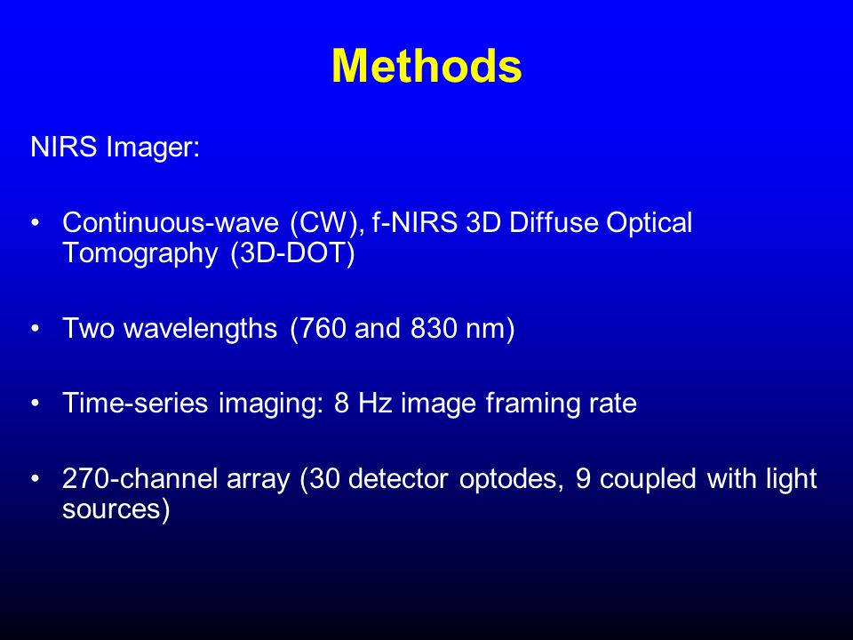 Methods NIRS Imager: Continuous-wave (CW), f-NIRS 3D Diffuse Optical Tomography (3D-DOT) Two wavelengths (760 and 830 nm) Time-series imaging: 8 Hz image framing rate 270-channel array (30 detector optodes, 9 coupled with light sources)