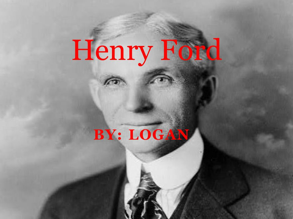 BY: LOGAN Henry Ford