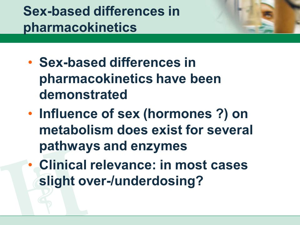 Sex-based differences in pharmacokinetics Sex-based differences in pharmacokinetics have been demonstrated Influence of sex (hormones ) on metabolism does exist for several pathways and enzymes Clinical relevance: in most cases slight over-/underdosing