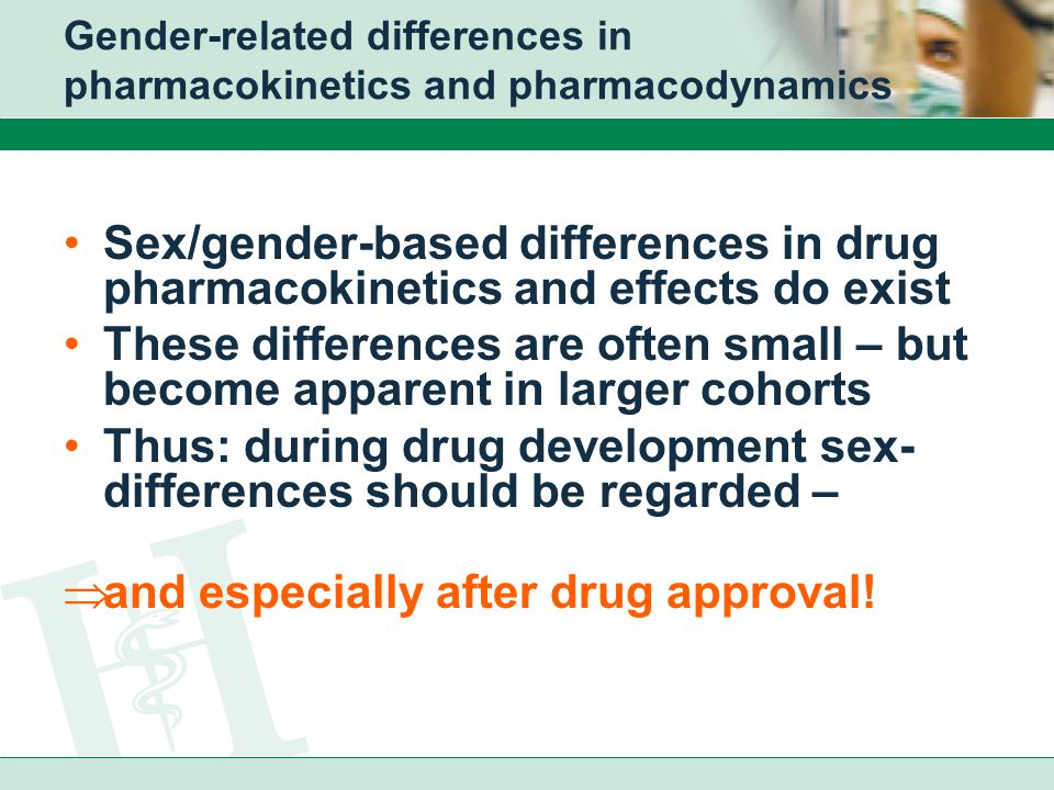Gender-related differences in pharmacokinetics and pharmacodynamics Sex/gender-based differences in drug pharmacokinetics and effects do exist These differences are often small – but become apparent in larger cohorts Thus: during drug development sex- differences should be regarded –  and especially after drug approval!