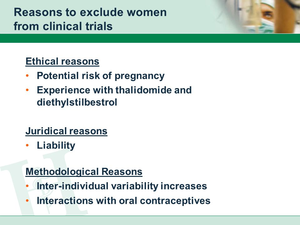 Reasons to exclude women from clinical trials Ethical reasons Potential risk of pregnancy Experience with thalidomide and diethylstilbestrol Juridical reasons Liability Methodological Reasons Inter-individual variability increases Interactions with oral contraceptives