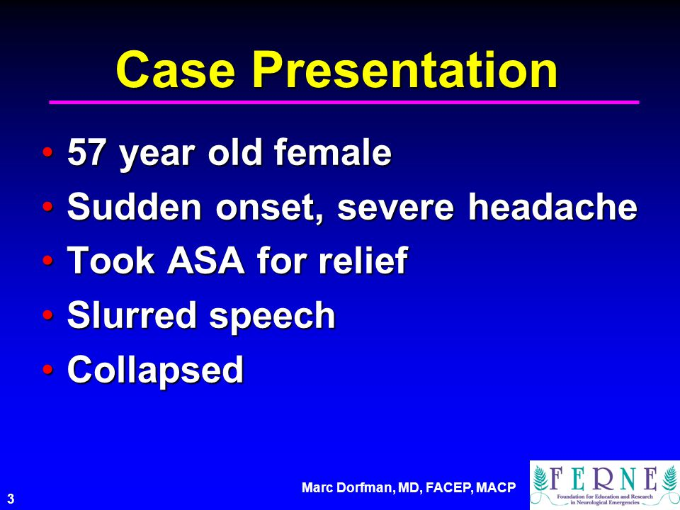 3 Case Presentation 57 year old female57 year old female Sudden onset, severe headacheSudden onset, severe headache Took ASA for reliefTook ASA for re
