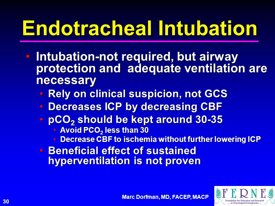 Marc Dorfman, MD, FACEP, MACP 30 Endotracheal Intubation Intubation-not required, but airway protection and adequate ventilation are necessaryIntubati