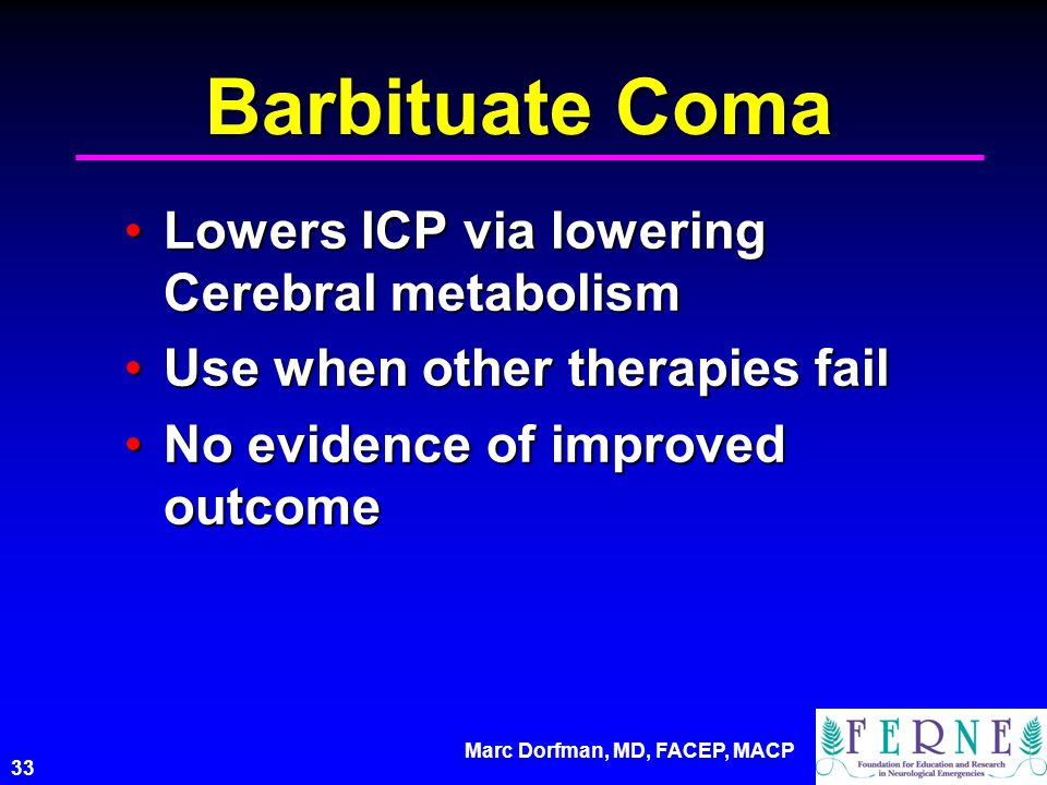 Marc Dorfman, MD, FACEP, MACP 33 Barbituate Coma Lowers ICP via lowering Cerebral metabolismLowers ICP via lowering Cerebral metabolism Use when other