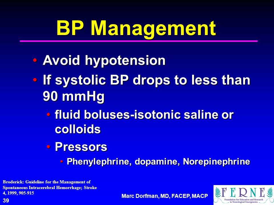 Marc Dorfman, MD, FACEP, MACP 39 BP Management Avoid hypotensionAvoid hypotension If systolic BP drops to less than 90 mmHgIf systolic BP drops to less than 90 mmHg fluid boluses-isotonic saline or colloidsfluid boluses-isotonic saline or colloids PressorsPressors Phenylephrine, dopamine, NorepinephrinePhenylephrine, dopamine, Norepinephrine Broderick: Guideline for the Management of Spontaneous Intracerebral Hemorrhage; Stroke 4, 1999, 905-915