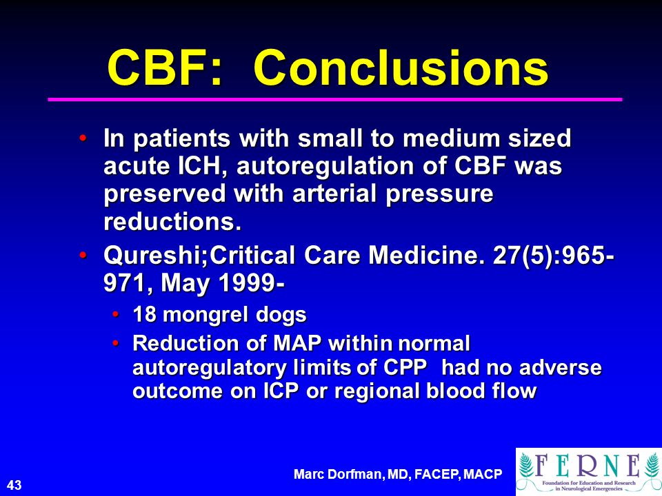 Marc Dorfman, MD, FACEP, MACP 43 CBF: Conclusions In patients with small to medium sized acute ICH, autoregulation of CBF was preserved with arterial