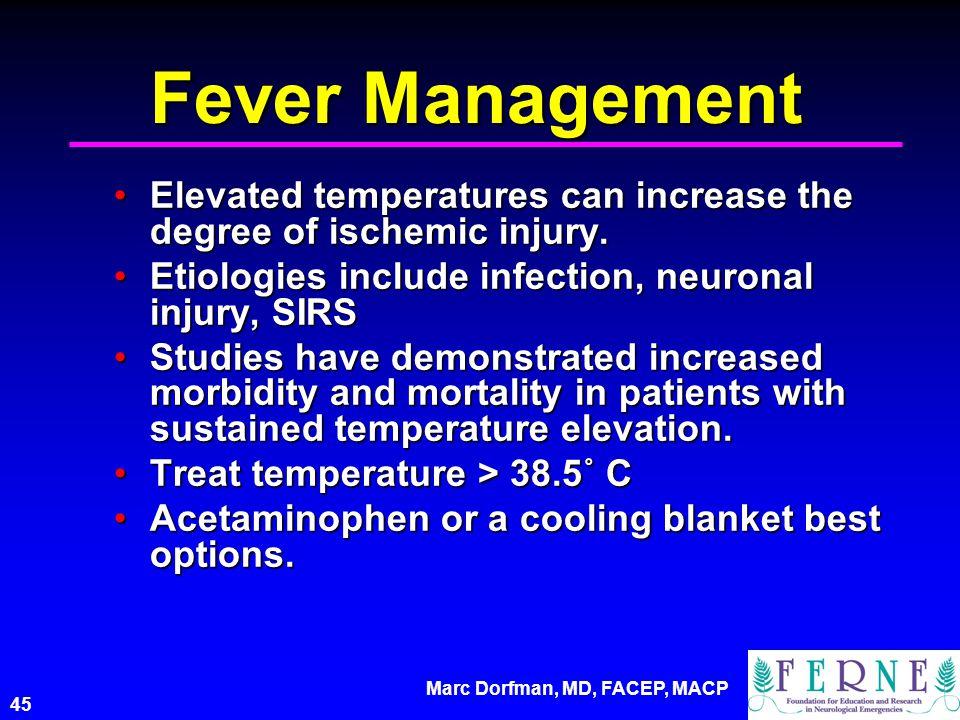 Marc Dorfman, MD, FACEP, MACP 45 Fever Management Elevated temperatures can increase the degree of ischemic injury.Elevated temperatures can increase the degree of ischemic injury.