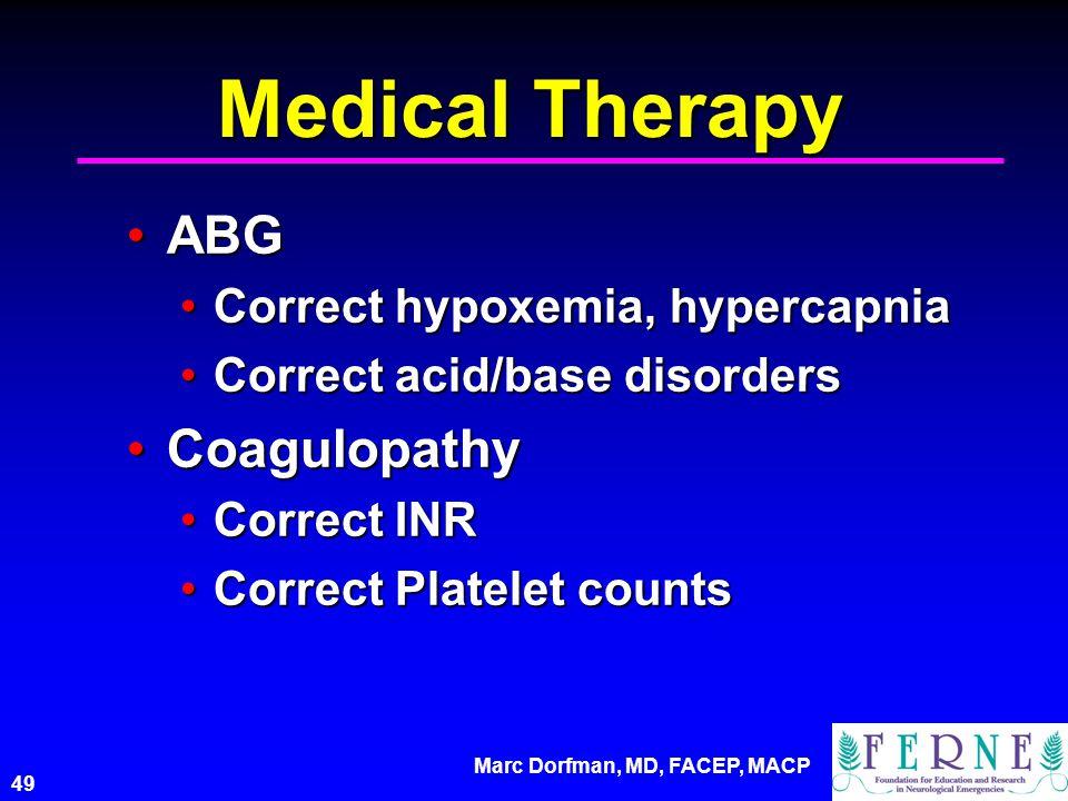 Marc Dorfman, MD, FACEP, MACP 49 Medical Therapy ABGABG Correct hypoxemia, hypercapniaCorrect hypoxemia, hypercapnia Correct acid/base disordersCorrect acid/base disorders CoagulopathyCoagulopathy Correct INRCorrect INR Correct Platelet countsCorrect Platelet counts