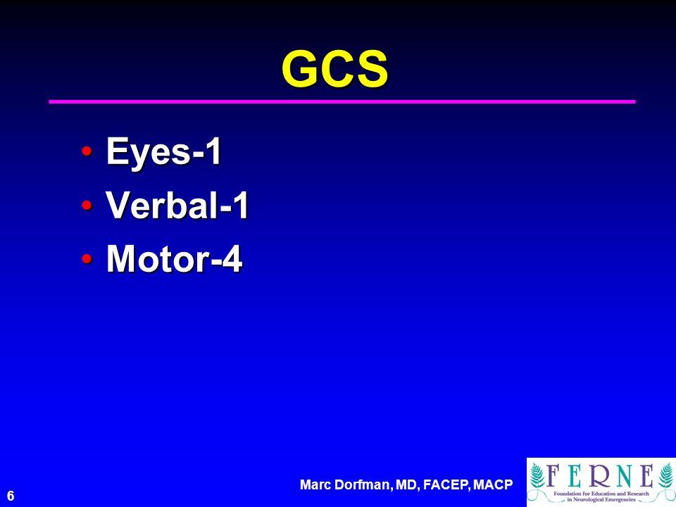 Marc Dorfman, MD, FACEP, MACP 6 GCS Eyes-1Eyes-1 Verbal-1Verbal-1 Motor-4Motor-4