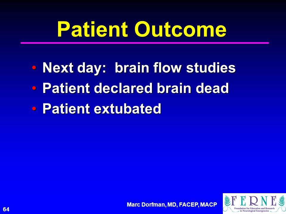Marc Dorfman, MD, FACEP, MACP 64 Patient Outcome Next day: brain flow studiesNext day: brain flow studies Patient declared brain deadPatient declared