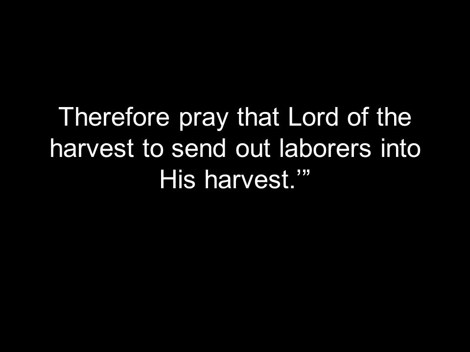 Therefore pray that Lord of the harvest to send out laborers into His harvest.'