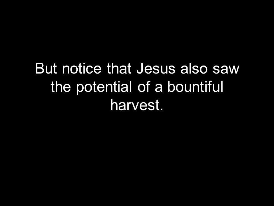 But notice that Jesus also saw the potential of a bountiful harvest.