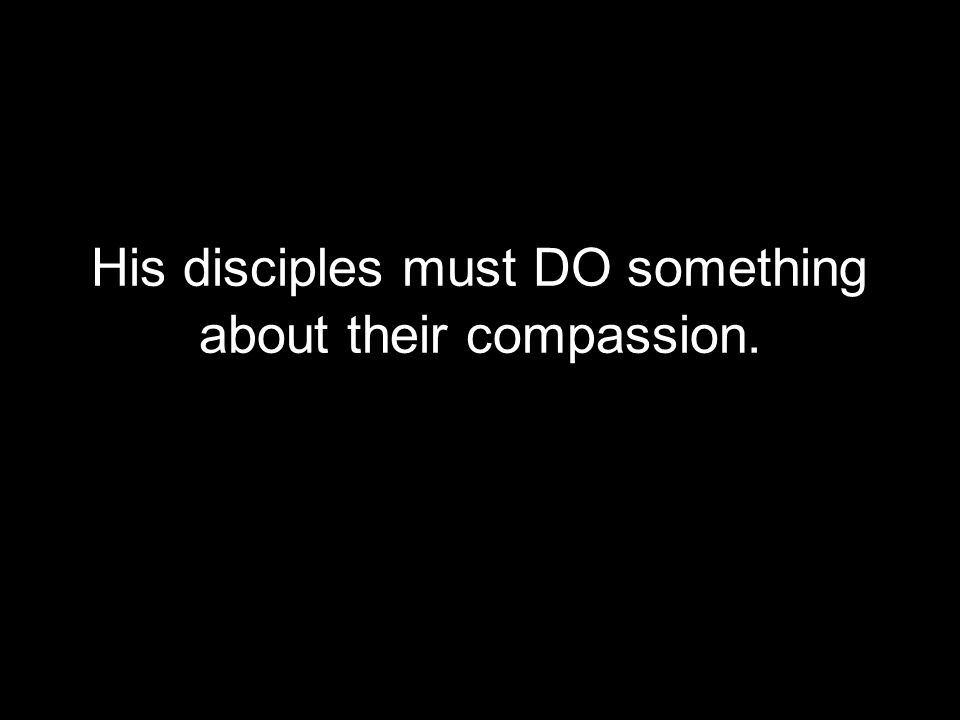 His disciples must DO something about their compassion.