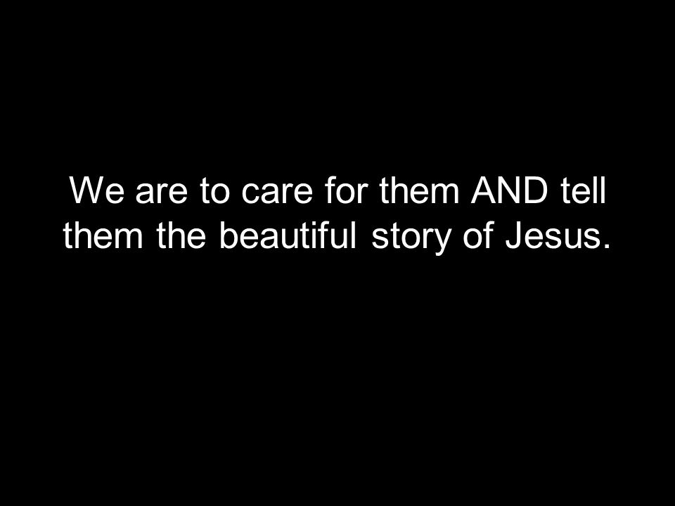 We are to care for them AND tell them the beautiful story of Jesus.