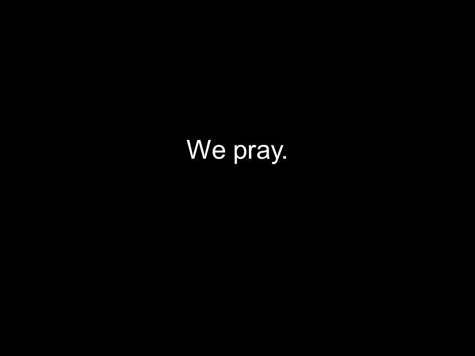 We pray.