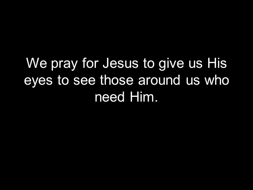 We pray for Jesus to give us His eyes to see those around us who need Him.