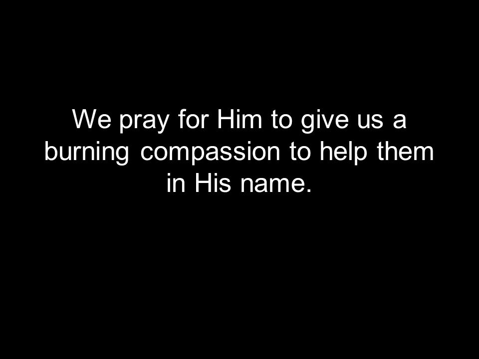 We pray for Him to give us a burning compassion to help them in His name.