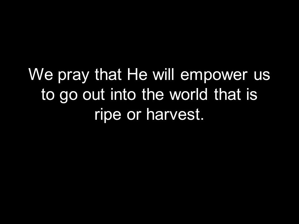 We pray that He will empower us to go out into the world that is ripe or harvest.