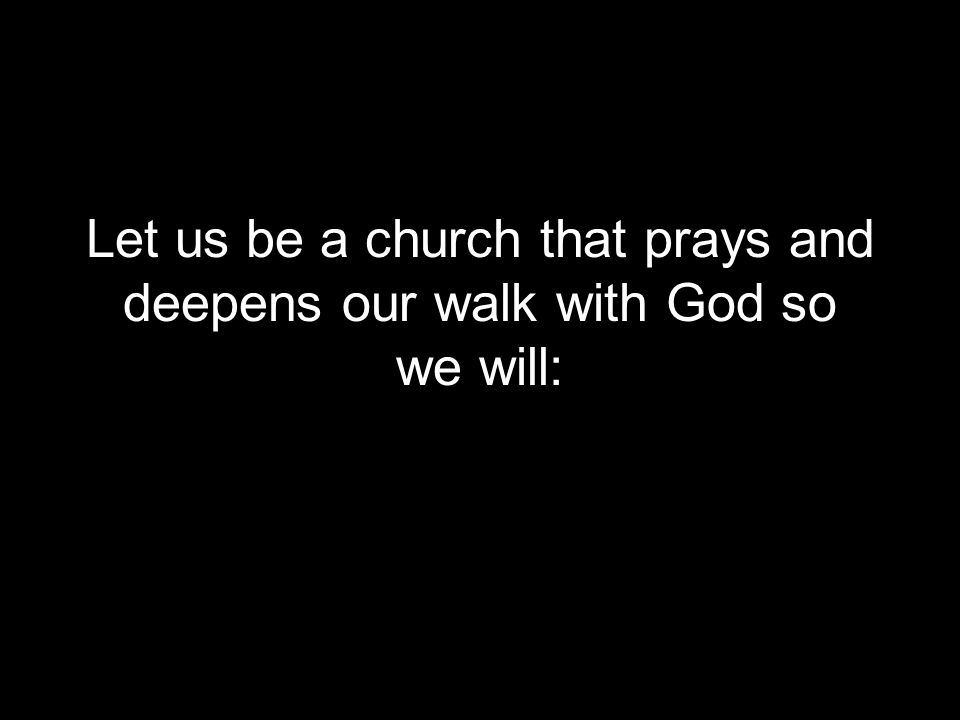 Let us be a church that prays and deepens our walk with God so we will: