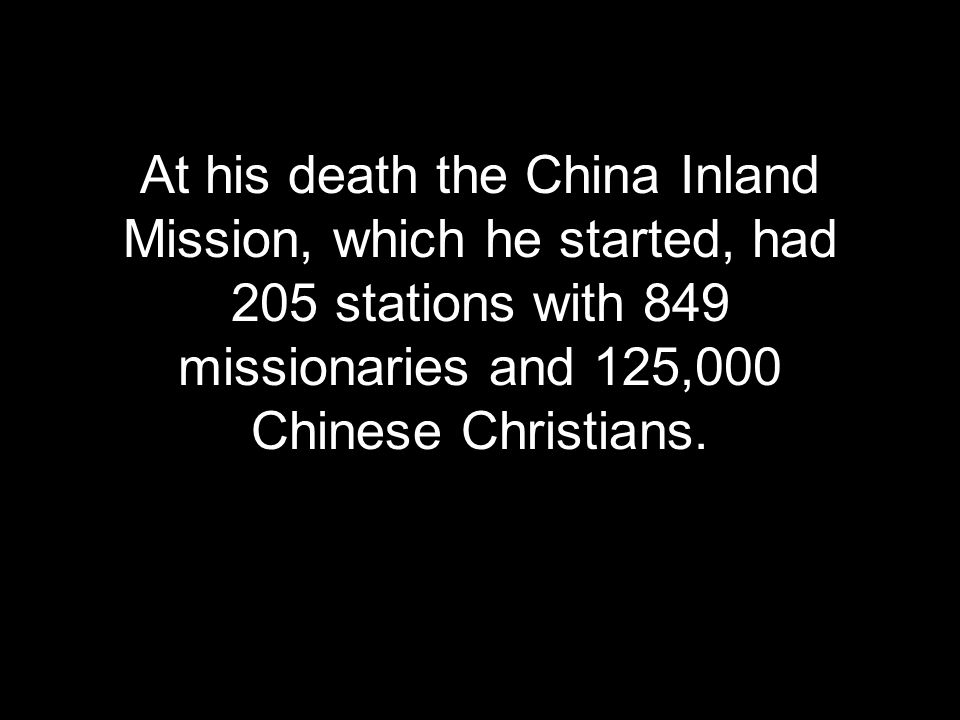 At his death the China Inland Mission, which he started, had 205 stations with 849 missionaries and 125,000 Chinese Christians.