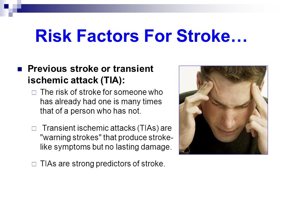 Risk Factors For Stroke… Previous stroke or transient ischemic attack (TIA):  The risk of stroke for someone who has already had one is many times th