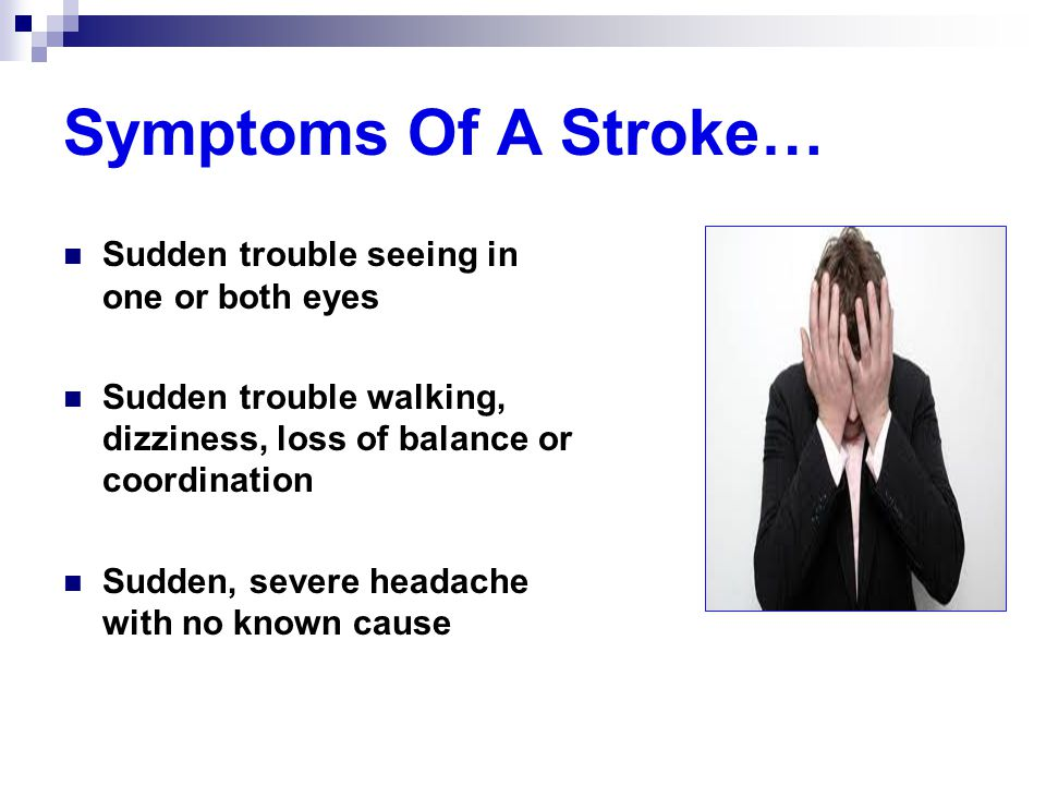 Symptoms Of A Stroke… Sudden trouble seeing in one or both eyes Sudden trouble walking, dizziness, loss of balance or coordination Sudden, severe head