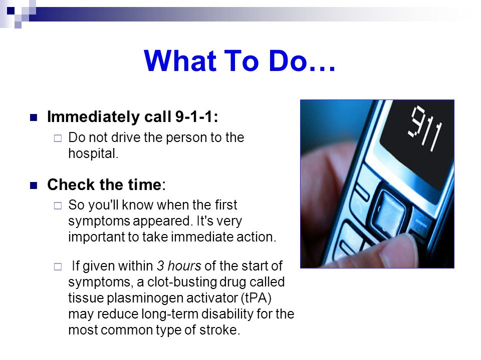 What To Do… Immediately call 9-1-1:  Do not drive the person to the hospital. Check the time:  So you'll know when the first symptoms appeared. It's