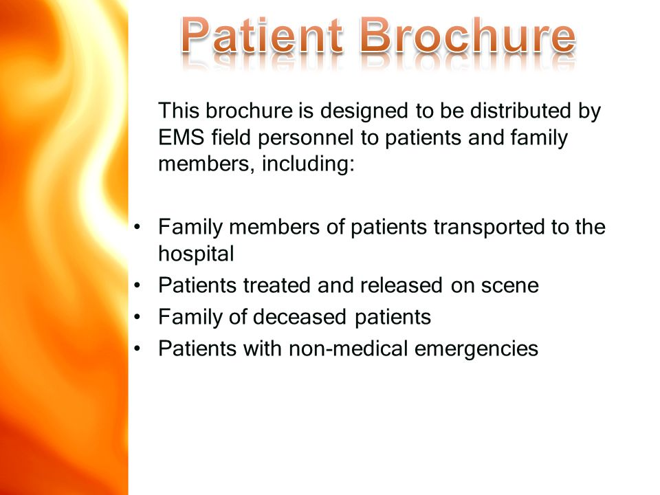 This brochure is designed to be distributed by EMS field personnel to patients and family members, including: Family members of patients transported to the hospital Patients treated and released on scene Family of deceased patients Patients with non-medical emergencies www.disasterdoug.com